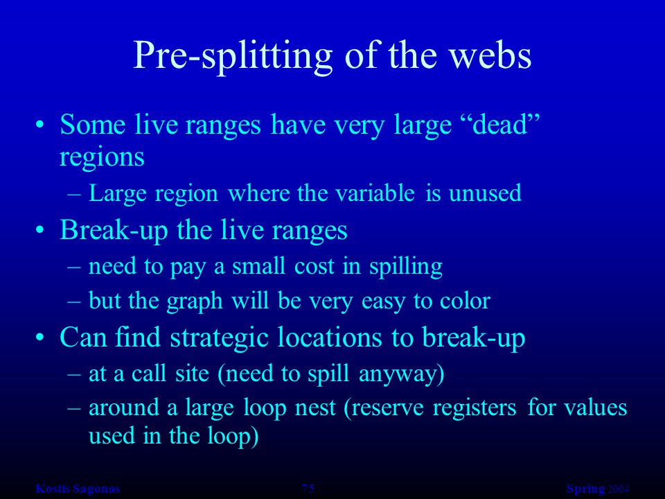 Kostis Sagonas 75 Spring 2004 Pre-splitting of the webs Some live ranges have very large dead regions –Large region where the variable is unused Break-up the live ranges –need to pay a small cost in spilling –but the graph will be very easy to color Can find strategic locations to break-up –at a call site (need to spill anyway) –around a large loop nest (reserve registers for values used in the loop)