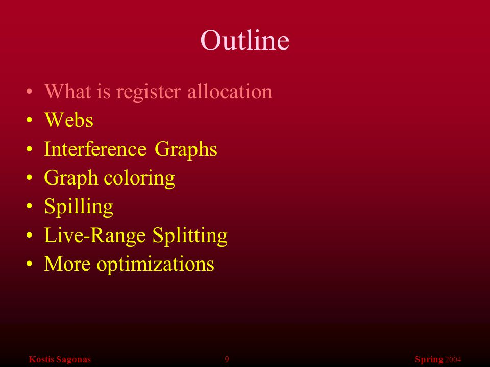 Kostis Sagonas 10 Spring 2004 Web-Based Register Allocation Determine live ranges for each value (web) Determine overlapping ranges (interference) Compute the benefit of keeping each web in a register (spill cost) Decide which webs get a register (allocation) Split webs if needed (spilling and splitting) Assign hard registers to webs (assignment) Generate code including spills (code gen.)