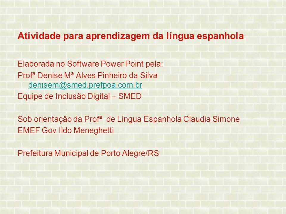 Atividade para aprendizagem da língua espanhola Elaborada no Software Power Point pela: Profª Denise Mª Alves Pinheiro da Silva denisem@smed.prefpoa.c