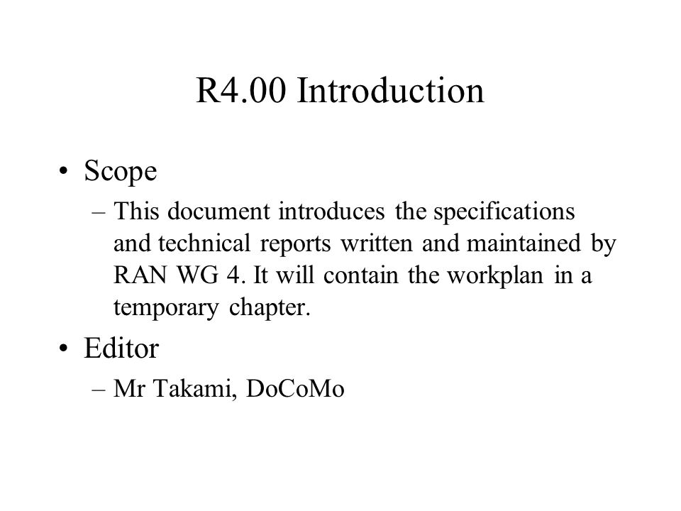 R4.00 Introduction Scope –This document introduces the specifications and technical reports written and maintained by RAN WG 4. It will contain the wo