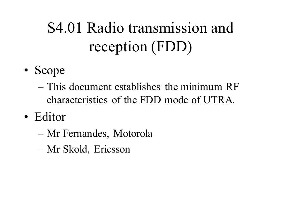 S4.01 Radio transmission and reception (FDD) Scope –This document establishes the minimum RF characteristics of the FDD mode of UTRA. Editor –Mr Ferna