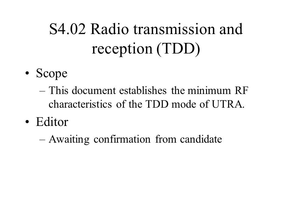 S4.02 Radio transmission and reception (TDD) Scope –This document establishes the minimum RF characteristics of the TDD mode of UTRA.