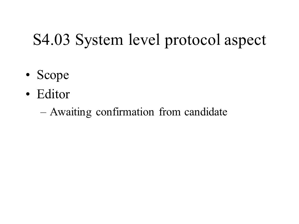 S4.03 System level protocol aspect Scope Editor –Awaiting confirmation from candidate