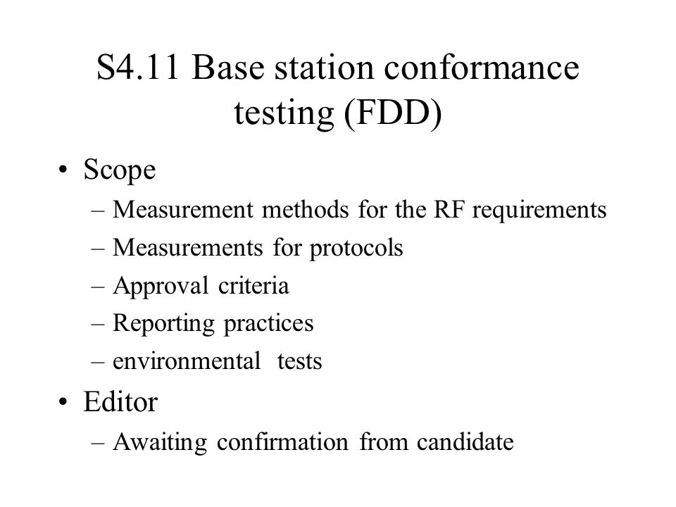 S4.11 Base station conformance testing (FDD) Scope –Measurement methods for the RF requirements –Measurements for protocols –Approval criteria –Reporting practices –environmental tests Editor –Awaiting confirmation from candidate