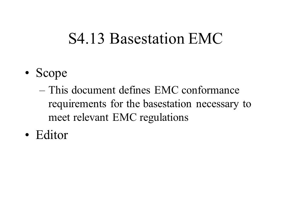S4.13 Basestation EMC Scope –This document defines EMC conformance requirements for the basestation necessary to meet relevant EMC regulations Editor