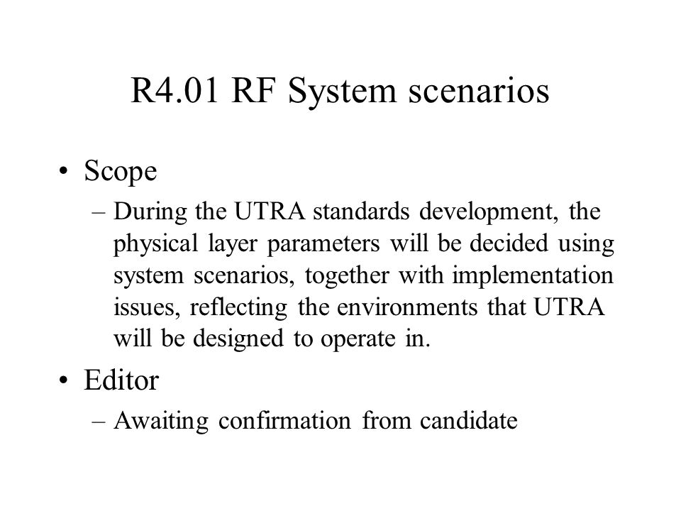 R4.01 RF System scenarios Scope –During the UTRA standards development, the physical layer parameters will be decided using system scenarios, together with implementation issues, reflecting the environments that UTRA will be designed to operate in.