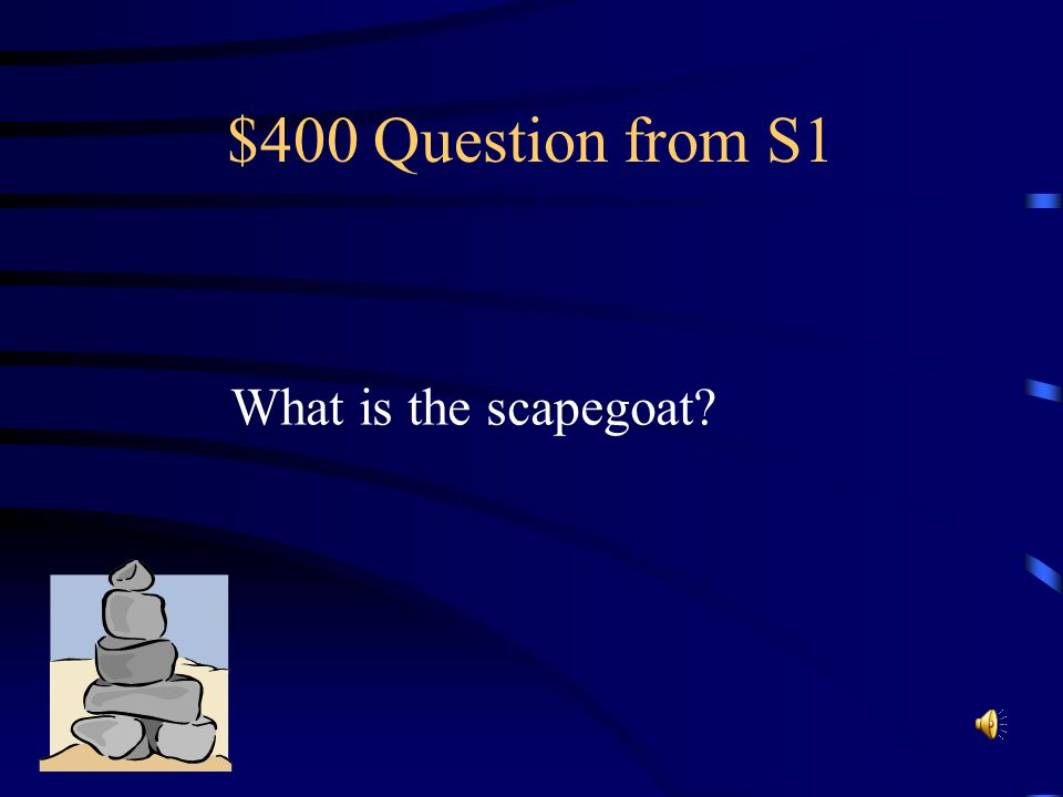 $400 Question from S1 What is the scapegoat?
