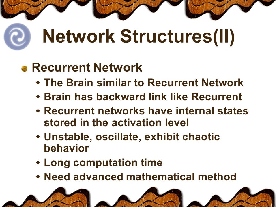Network Structures(II) Recurrent Network  The Brain similar to Recurrent Network  Brain has backward link like Recurrent  Recurrent networks have internal states stored in the activation level  Unstable, oscillate, exhibit chaotic behavior  Long computation time  Need advanced mathematical method