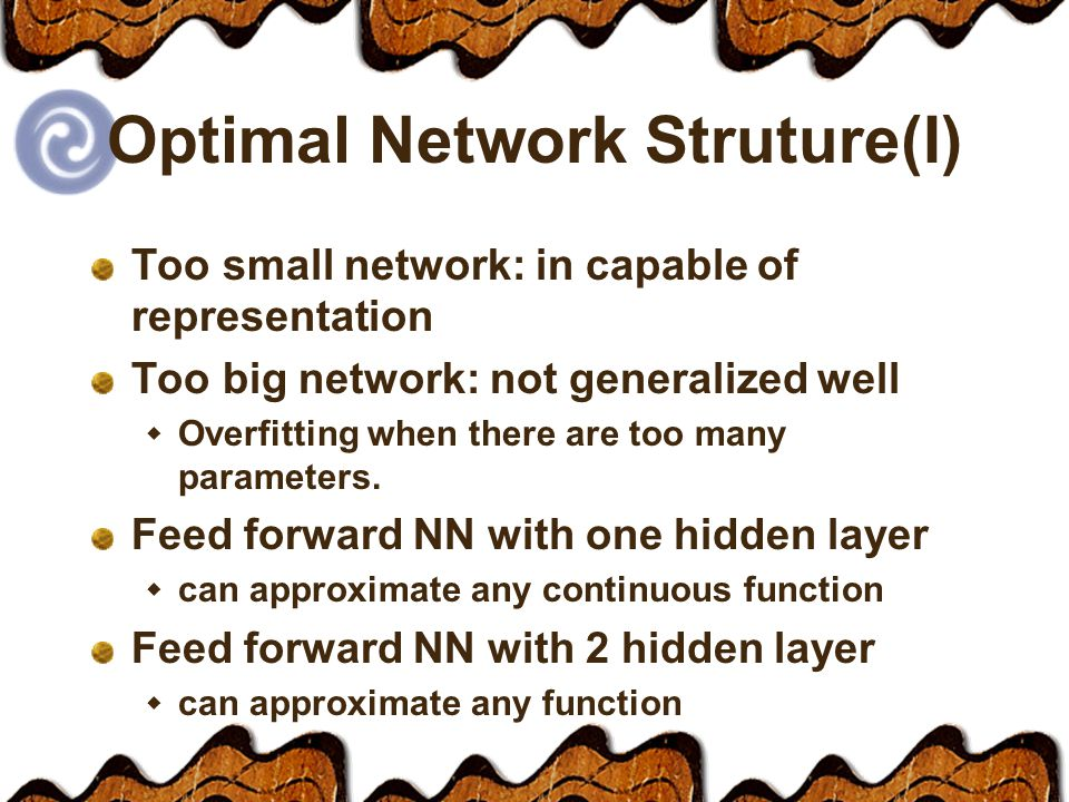 Optimal Network Struture(I) Too small network: in capable of representation Too big network: not generalized well  Overfitting when there are too many parameters.