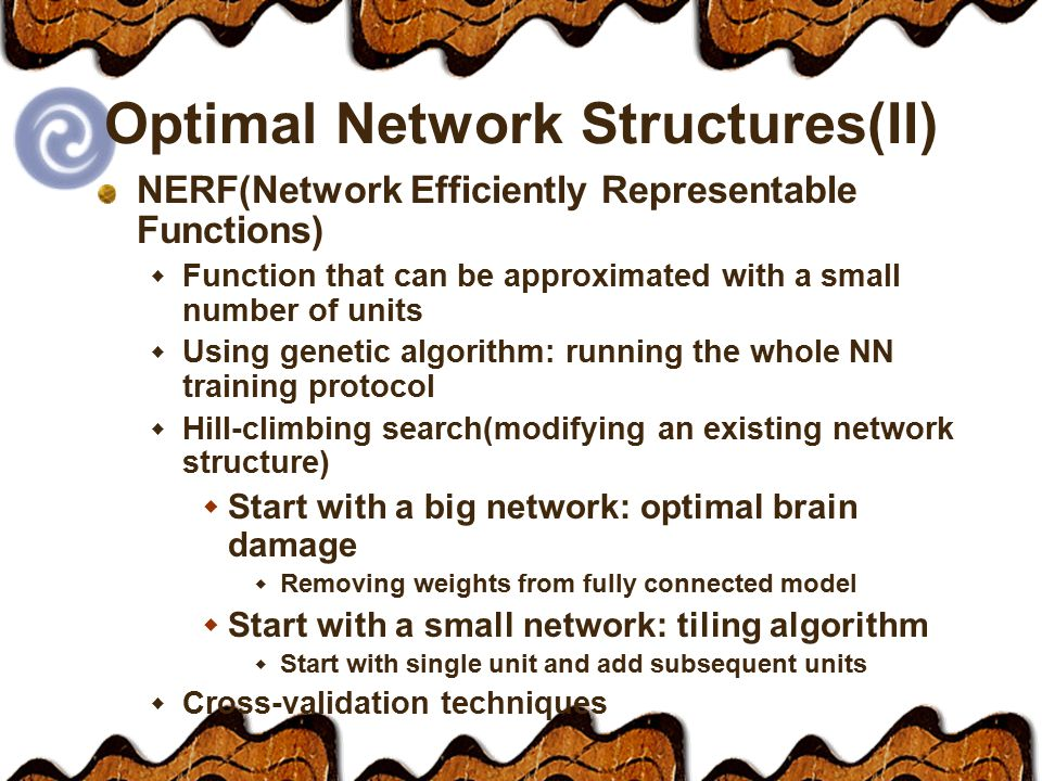 Optimal Network Structures(II) NERF(Network Efficiently Representable Functions)  Function that can be approximated with a small number of units  Using genetic algorithm: running the whole NN training protocol  Hill-climbing search(modifying an existing network structure)  Start with a big network: optimal brain damage  Removing weights from fully connected model  Start with a small network: tiling algorithm  Start with single unit and add subsequent units  Cross-validation techniques