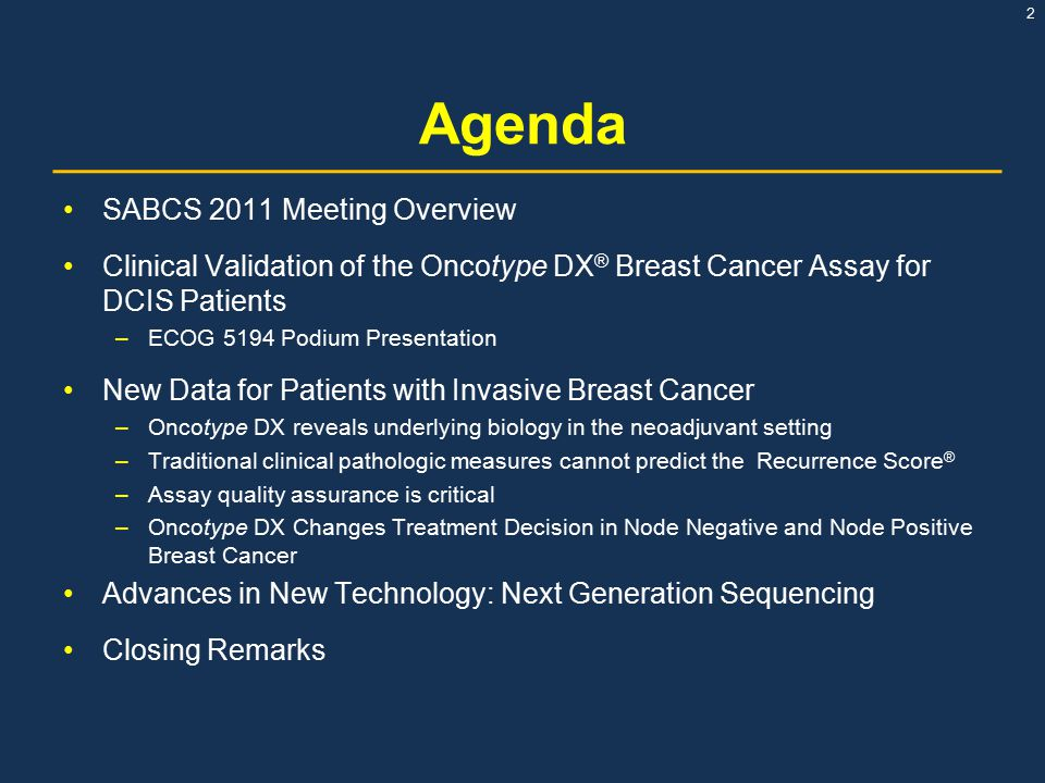 2 Agenda SABCS 2011 Meeting Overview Clinical Validation of the Oncotype DX ® Breast Cancer Assay for DCIS Patients –ECOG 5194 Podium Presentation New Data for Patients with Invasive Breast Cancer –Oncotype DX reveals underlying biology in the neoadjuvant setting –Traditional clinical pathologic measures cannot predict the Recurrence Score ® –Assay quality assurance is critical –Oncotype DX Changes Treatment Decision in Node Negative and Node Positive Breast Cancer Advances in New Technology: Next Generation Sequencing Closing Remarks
