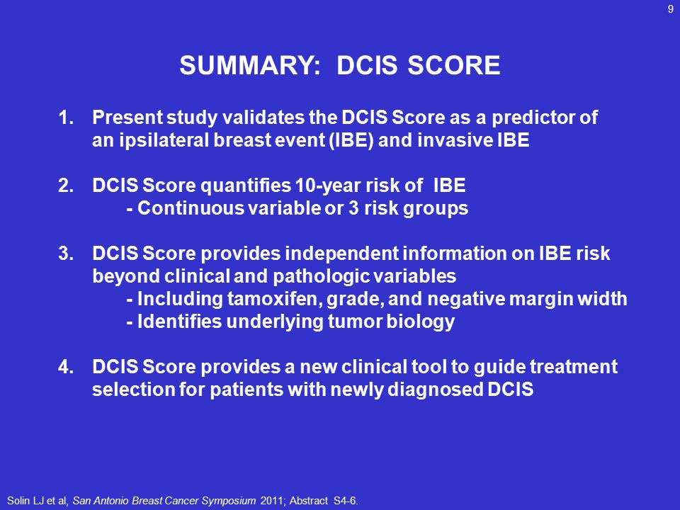 SUMMARY: DCIS SCORE 1.Present study validates the DCIS Score as a predictor of an ipsilateral breast event (IBE) and invasive IBE 2.DCIS Score quantifies 10-year risk of IBE - Continuous variable or 3 risk groups 3.DCIS Score provides independent information on IBE risk beyond clinical and pathologic variables - Including tamoxifen, grade, and negative margin width - Identifies underlying tumor biology 4.DCIS Score provides a new clinical tool to guide treatment selection for patients with newly diagnosed DCIS Solin LJ et al, San Antonio Breast Cancer Symposium 2011; Abstract S4-6.