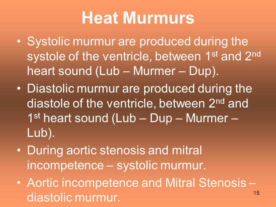 Heat Murmurs Systolic murmur are produced during the systole of the ventricle, between 1 st and 2 nd heart sound (Lub – Murmer – Dup). Diastolic murmu