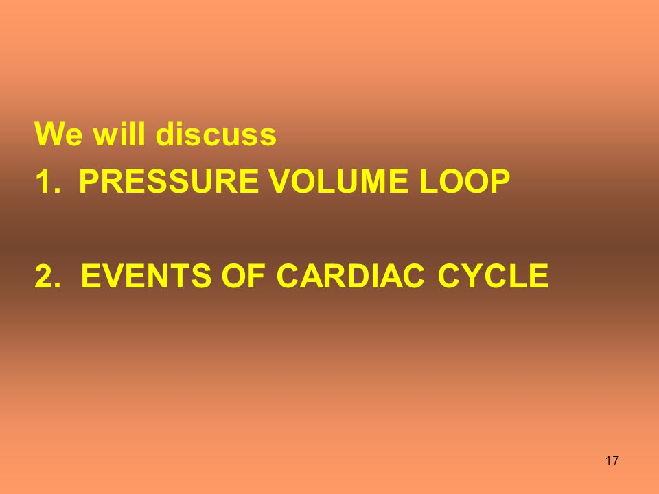 17 We will discuss 1.PRESSURE VOLUME LOOP 2. EVENTS OF CARDIAC CYCLE