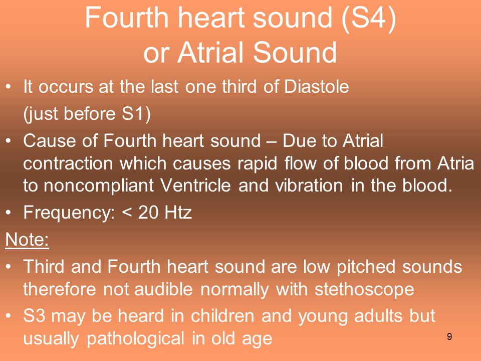 Fourth heart sound (S4) or Atrial Sound It occurs at the last one third of Diastole (just before S1) Cause of Fourth heart sound – Due to Atrial contr