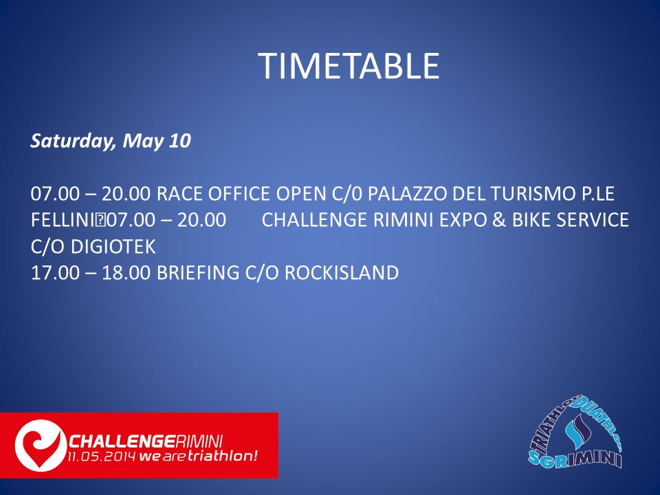 Saturday, May 10 07.00 – 20.00 RACE OFFICE OPEN C/0 PALAZZO DEL TURISMO P.LE FELLINI 07.00 – 20.00 CHALLENGE RIMINI EXPO & BIKE SERVICE C/O DIGIOTEK 17.00 – 18.00 BRIEFING C/O ROCKISLAND TIMETABLE