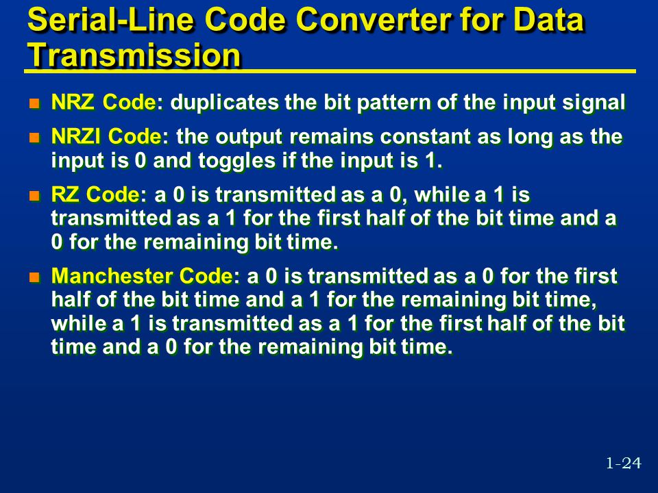 1-24 Serial-Line Code Converter for Data Transmission n NRZ Code: duplicates the bit pattern of the input signal n NRZI Code: the output remains const