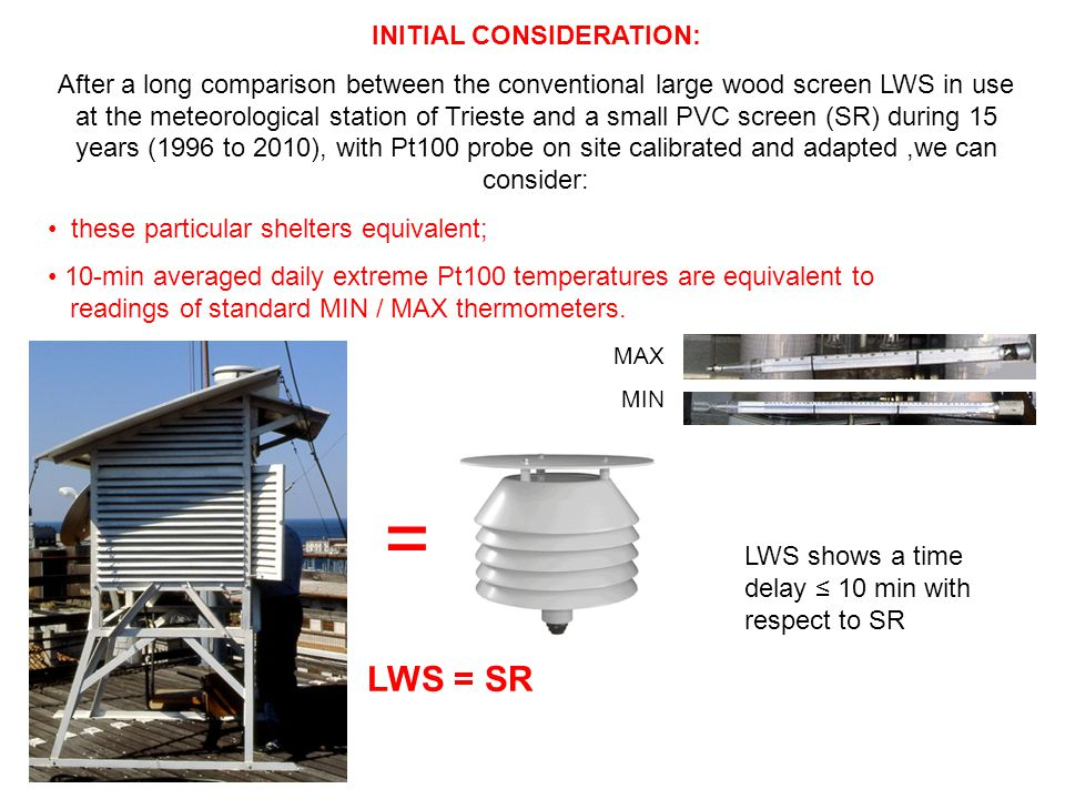 INITIAL CONSIDERATION: After a long comparison between the conventional large wood screen LWS in use at the meteorological station of Trieste and a small PVC screen (SR) during 15 years (1996 to 2010), with Pt100 probe on site calibrated and adapted,we can consider: these particular shelters equivalent; 10-min averaged daily extreme Pt100 temperatures are equivalent to readings of standard MIN / MAX thermometers.