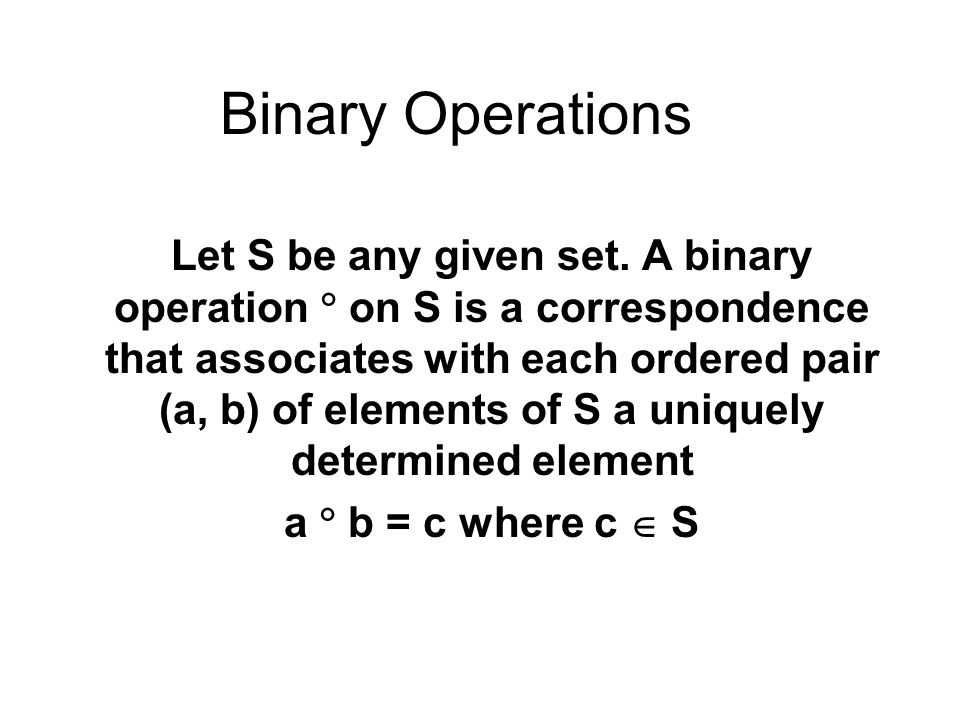 Binary Operations Let S be any given set. A binary operation  on S is a correspondence that associates with each ordered pair (a, b) of elements of S