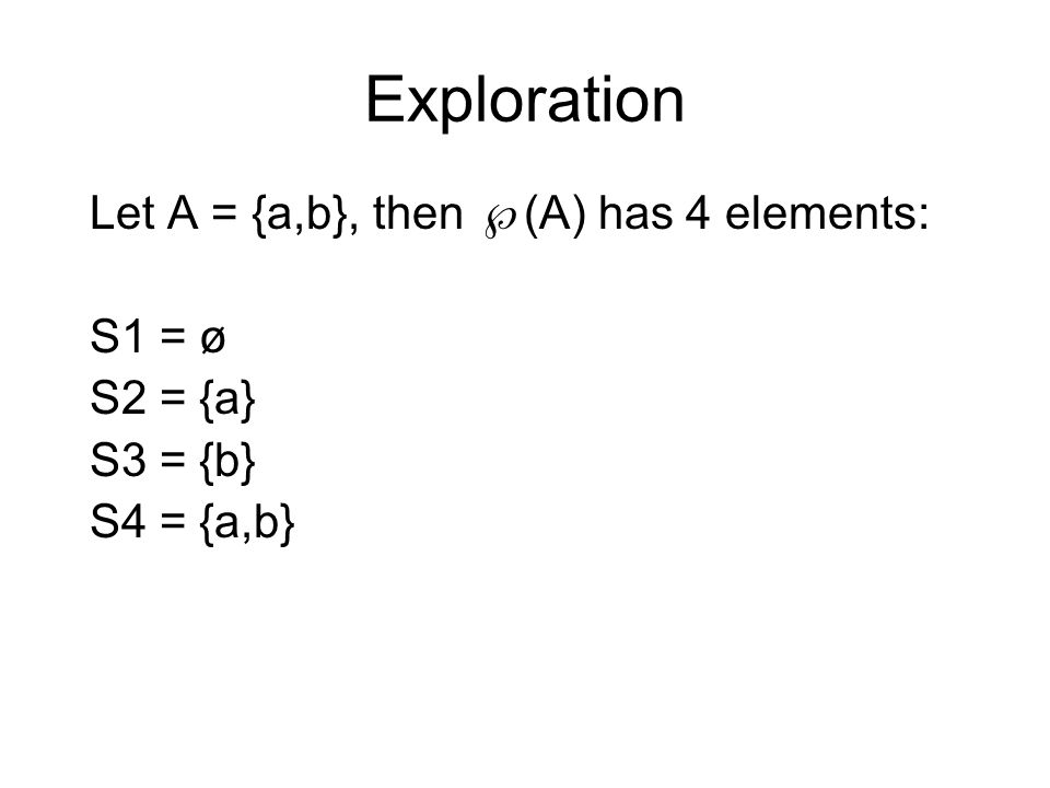 Exploration Let A = {a,b}, then  (A) has 4 elements: S1 =  ø S2 = {a} S3 = {b} S4 = {a,b}