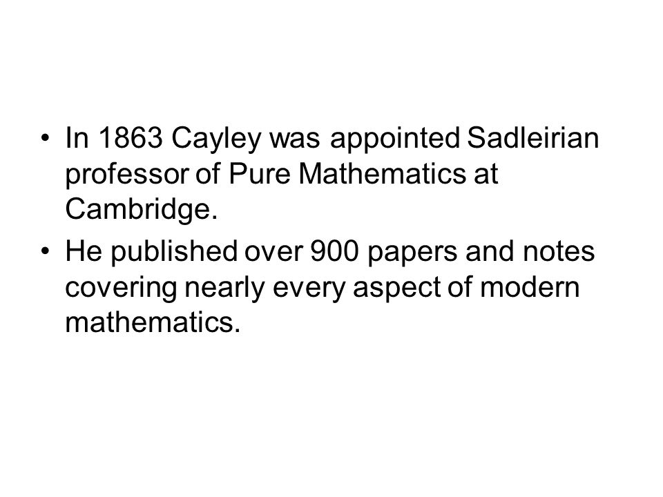 In 1863 Cayley was appointed Sadleirian professor of Pure Mathematics at Cambridge. He published over 900 papers and notes covering nearly every aspec