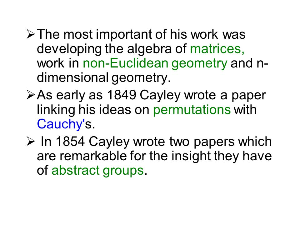  The most important of his work was developing the algebra of matrices, work in non-Euclidean geometry and n- dimensional geometry.  As early as 184