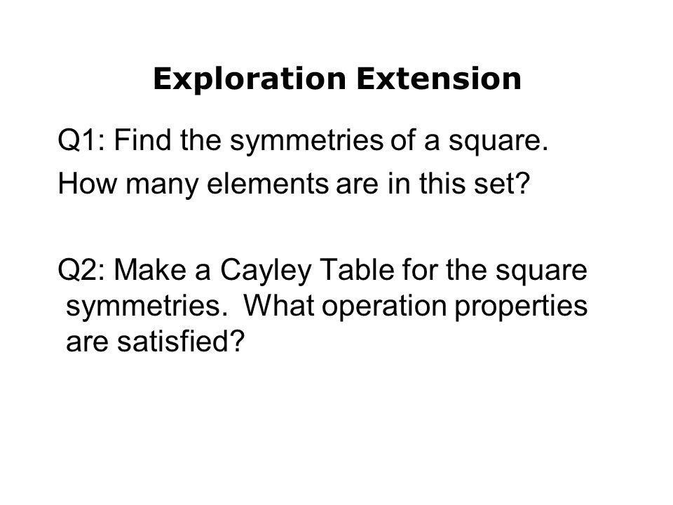 Q1: Find the symmetries of a square. How many elements are in this set? Q2: Make a Cayley Table for the square symmetries. What operation properties a