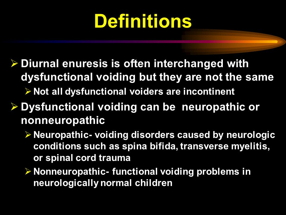 Definitions  Diurnal enuresis is often interchanged with dysfunctional voiding but they are not the same  Not all dysfunctional voiders are incontinent  Dysfunctional voiding can be neuropathic or nonneuropathic  Neuropathic- voiding disorders caused by neurologic conditions such as spina bifida, transverse myelitis, or spinal cord trauma  Nonneuropathic- functional voiding problems in neurologically normal children