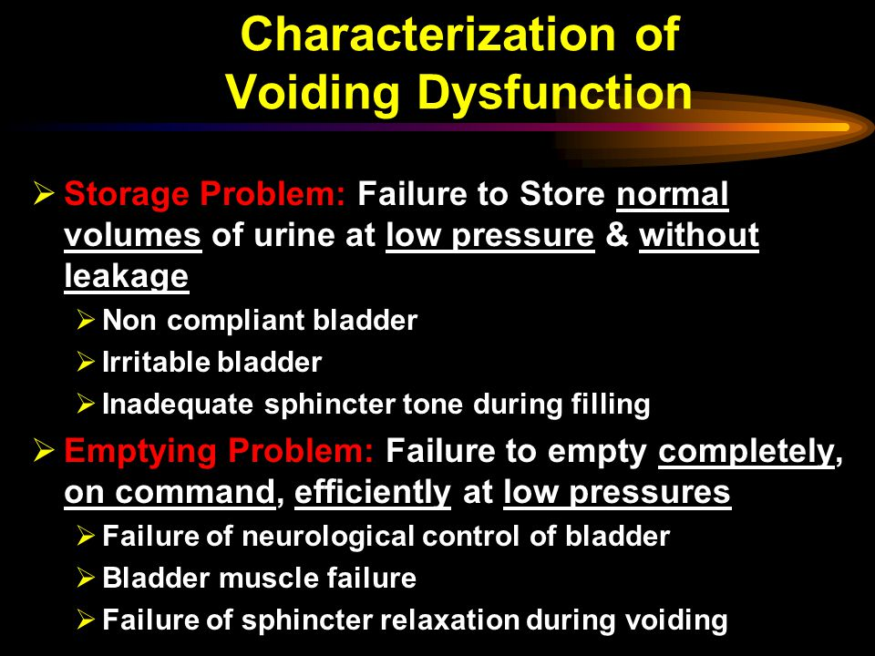 Characterization of Voiding Dysfunction  Storage Problem: Failure to Store normal volumes of urine at low pressure & without leakage  Non compliant