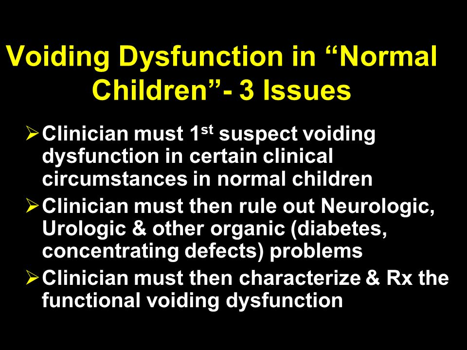 Voiding Dysfunction in Normal Children - 3 Issues  Clinician must 1 st suspect voiding dysfunction in certain clinical circumstances in normal children  Clinician must then rule out Neurologic, Urologic & other organic (diabetes, concentrating defects) problems  Clinician must then characterize & Rx the functional voiding dysfunction