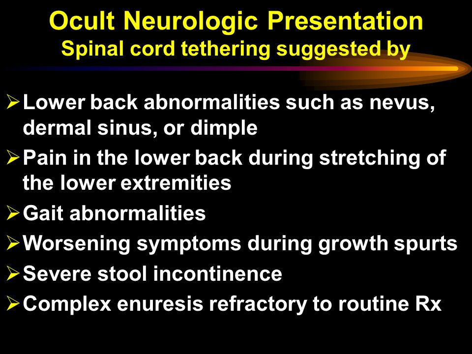 Ocult Neurologic Presentation Spinal cord tethering suggested by  Lower back abnormalities such as nevus, dermal sinus, or dimple  Pain in the lower back during stretching of the lower extremities  Gait abnormalities  Worsening symptoms during growth spurts  Severe stool incontinence  Complex enuresis refractory to routine Rx