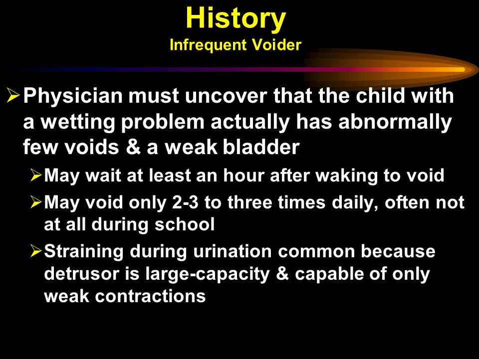 History Infrequent Voider  Physician must uncover that the child with a wetting problem actually has abnormally few voids & a weak bladder  May wait