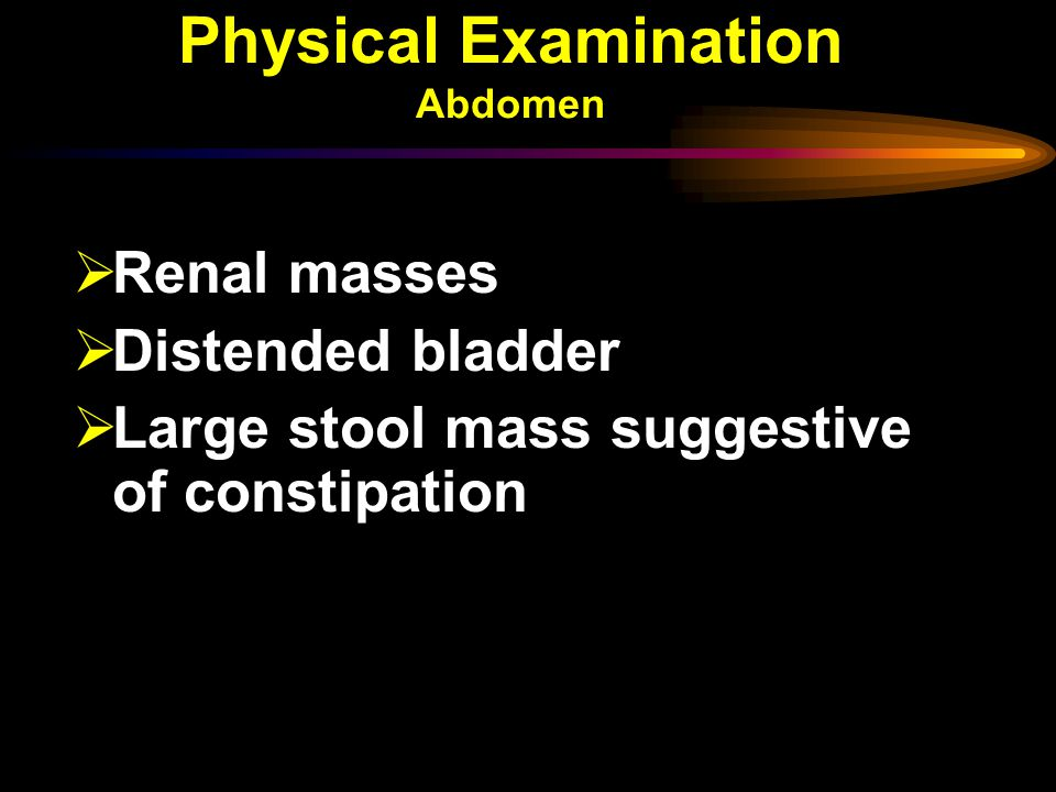 Physical Examination Abdomen  Renal masses  Distended bladder  Large stool mass suggestive of constipation