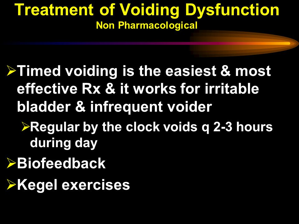 Treatment of Voiding Dysfunction Non Pharmacological  Timed voiding is the easiest & most effective Rx & it works for irritable bladder & infrequent voider  Regular by the clock voids q 2-3 hours during day  Biofeedback  Kegel exercises