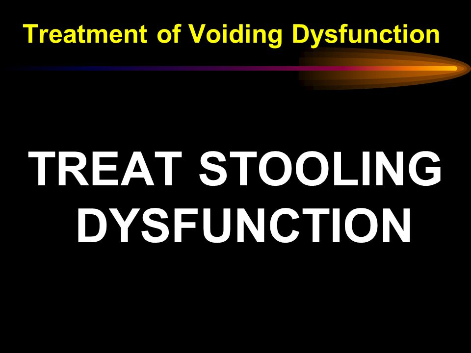 Treatment of Voiding Dysfunction TREAT STOOLING DYSFUNCTION