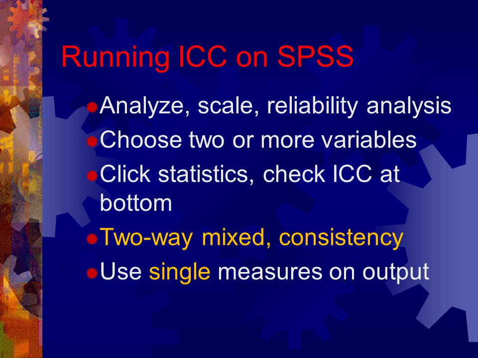Running ICC on SPSS  Analyze, scale, reliability analysis  Choose two or more variables  Click statistics, check ICC at bottom  Two-way mixed, consistency  Use single measures on output