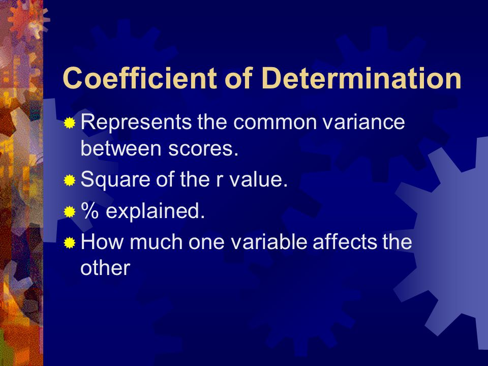 Coefficient of Determination  Represents the common variance between scores.