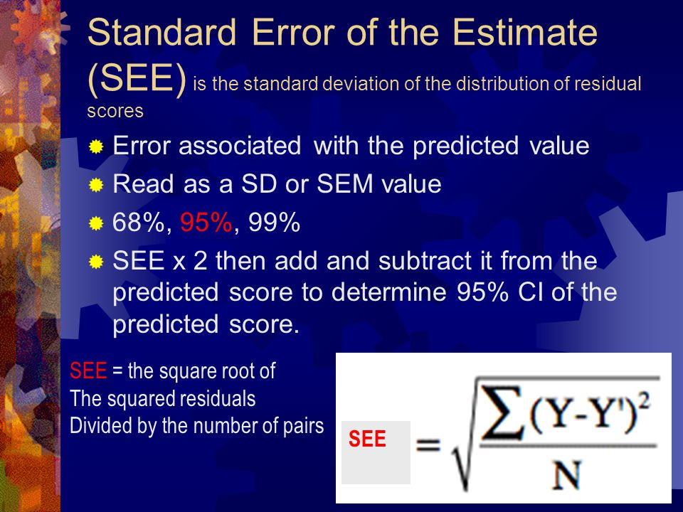 Standard Error of the Estimate (SEE) is the standard deviation of the distribution of residual scores  Error associated with the predicted value  Read as a SD or SEM value  68%, 95%, 99%  SEE x 2 then add and subtract it from the predicted score to determine 95% CI of the predicted score.