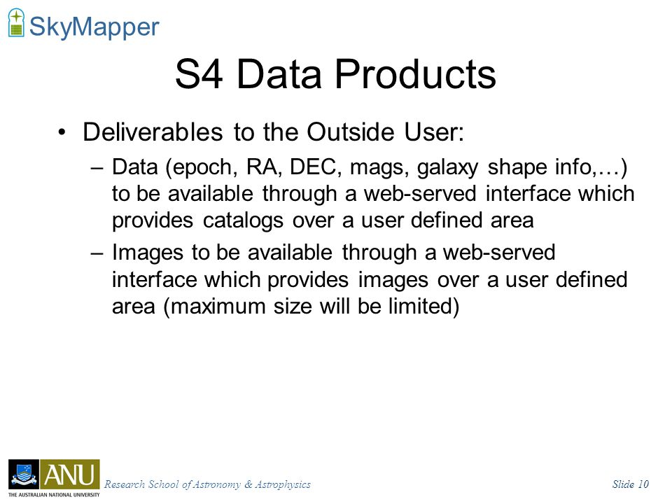 Research School of Astronomy & AstrophysicsSlide 10 SkyMapper S4 Data Products Deliverables to the Outside User: –Data (epoch, RA, DEC, mags, galaxy shape info,…) to be available through a web-served interface which provides catalogs over a user defined area –Images to be available through a web-served interface which provides images over a user defined area (maximum size will be limited)