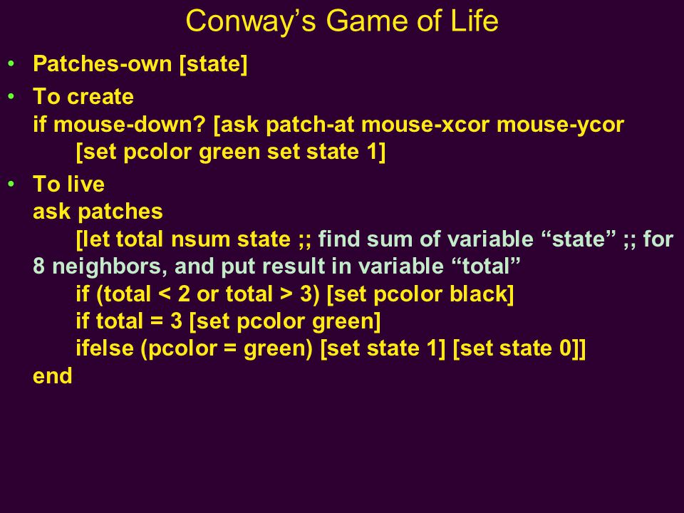 Conway's Game of Life Patches-own [state] To create if mouse-down? [ask patch-at mouse-xcor mouse-ycor [set pcolor green set state 1] To live ask patc