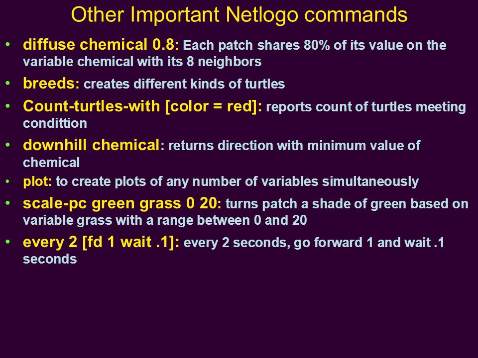 Other Important Netlogo commands diffuse chemical 0.8 : Each patch shares 80% of its value on the variable chemical with its 8 neighbors breeds : creates different kinds of turtles Count-turtles-with [color = red]: reports count of turtles meeting condittion downhill chemical : returns direction with minimum value of chemical plot: to create plots of any number of variables simultaneously scale-pc green grass 0 20 : turns patch a shade of green based on variable grass with a range between 0 and 20 every 2 [fd 1 wait.1]: every 2 seconds, go forward 1 and wait.1 seconds