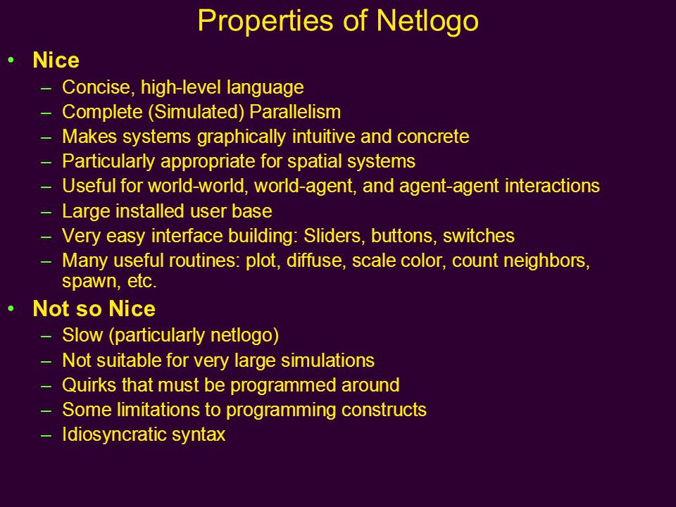 Properties of Netlogo Nice –Concise, high-level language –Complete (Simulated) Parallelism –Makes systems graphically intuitive and concrete –Particularly appropriate for spatial systems –Useful for world-world, world-agent, and agent-agent interactions –Large installed user base –Very easy interface building: Sliders, buttons, switches –Many useful routines: plot, diffuse, scale color, count neighbors, spawn, etc.