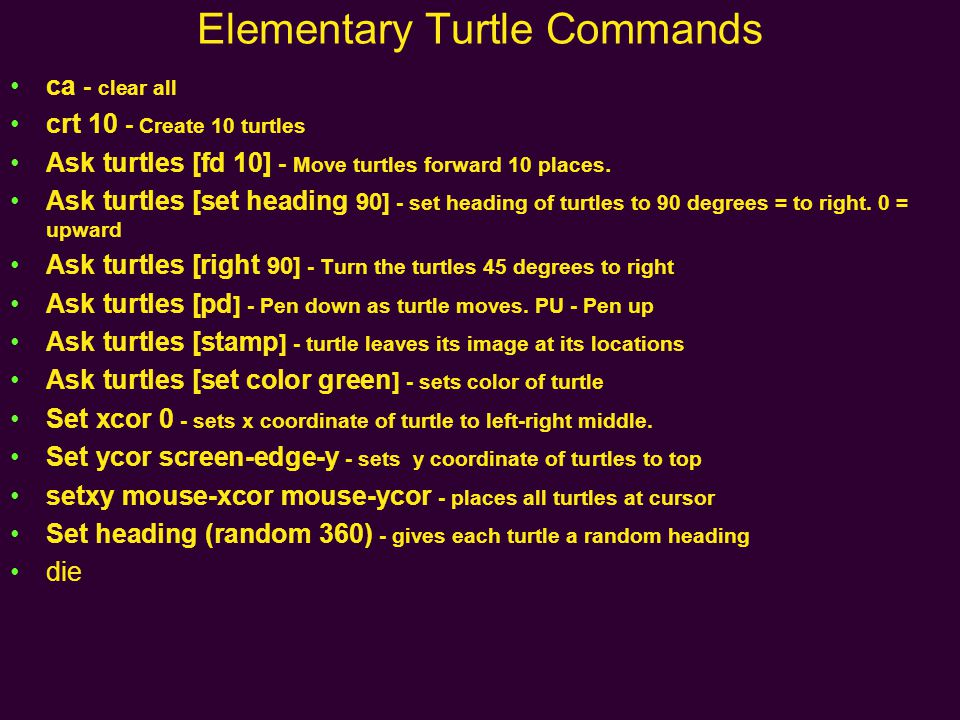 Elementary Turtle Commands ca - clear all crt 10 - Create 10 turtles Ask turtles [fd 10] - Move turtles forward 10 places.