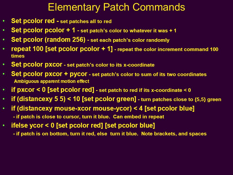 Elementary Patch Commands Set pcolor red - set patches all to red Set pcolor pcolor + 1 - set patch's color to whatever it was + 1 Set pcolor (random 256) - set each patch's color randomly repeat 100 [set pcolor pcolor + 1] - repeat the color increment command 100 times Set pcolor pxcor - set patch's color to its x-coordinate Set pcolor pxcor + pycor - set patch's color to sum of its two coordinates Ambiguous apparent motion effect if pxcor < 0 [set pcolor red] - set patch to red if its x-coordinate < 0 if (distancexy 5 5) < 10 [set pcolor green] - turn patches close to {5,5} green if (distancexy mouse-xcor mouse-ycor) < 4 [set pcolor blue] - if patch is close to cursor, turn it blue.