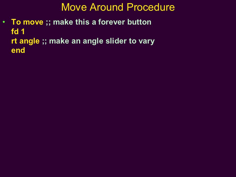 Move Around Procedure To move ;; make this a forever button fd 1 rt angle ;; make an angle slider to vary end