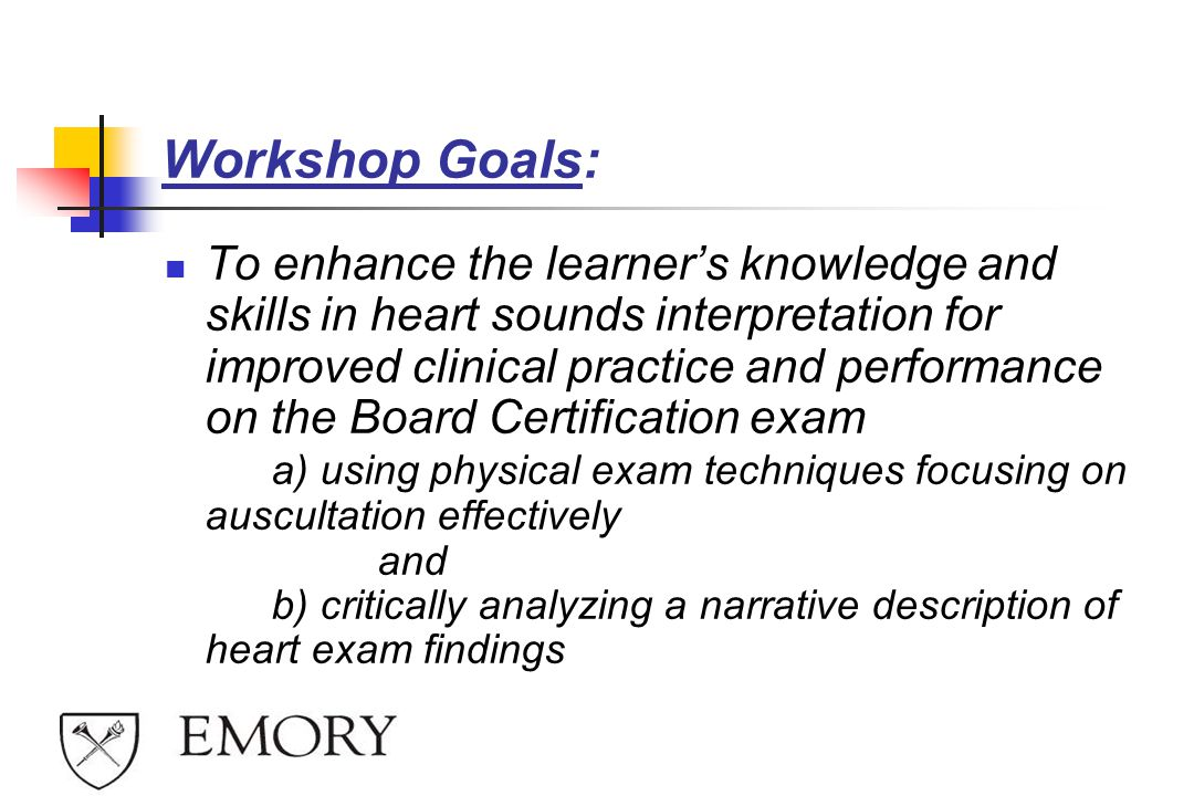 Workshop Goals: To enhance the learner's knowledge and skills in heart sounds interpretation for improved clinical practice and performance on the Board Certification exam a) using physical exam techniques focusing on auscultation effectively and b) critically analyzing a narrative description of heart exam findings