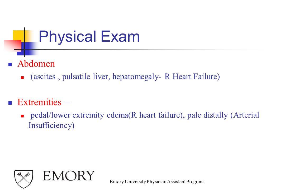 Physical Exam Abdomen (ascites, pulsatile liver, hepatomegaly- R Heart Failure) Extremities – pedal/lower extremity edema(R heart failure), pale distally (Arterial Insufficiency) Emory University Physician Assistant Program