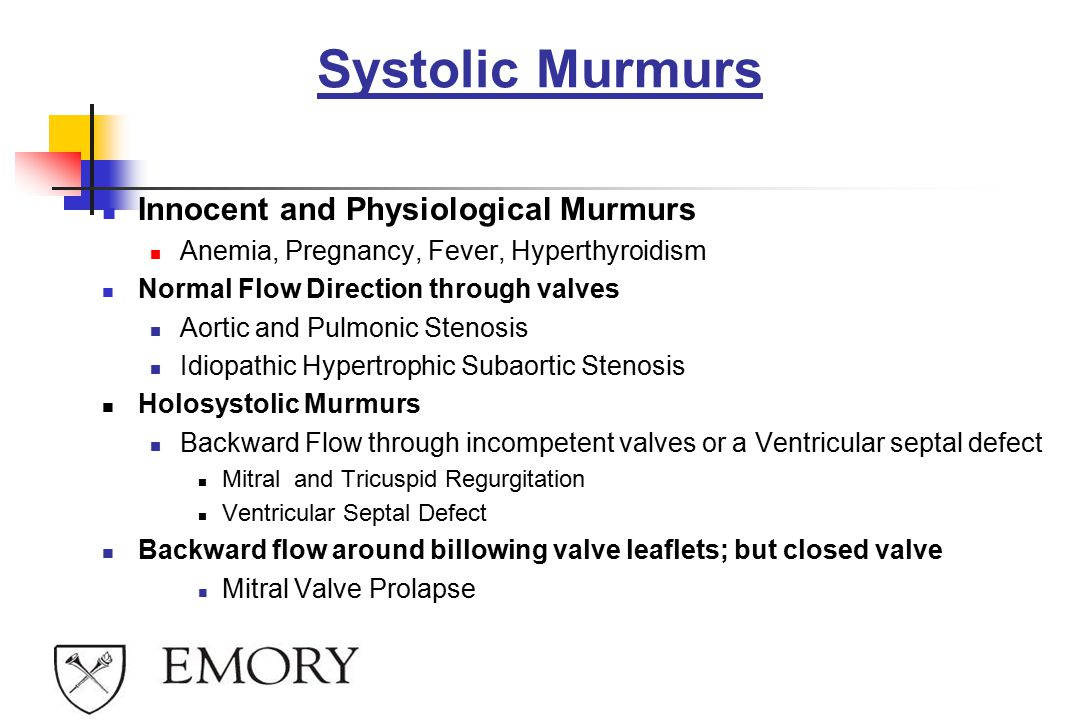 Systolic Murmurs Innocent and Physiological Murmurs Anemia, Pregnancy, Fever, Hyperthyroidism Normal Flow Direction through valves Aortic and Pulmonic Stenosis Idiopathic Hypertrophic Subaortic Stenosis Holosystolic Murmurs Backward Flow through incompetent valves or a Ventricular septal defect Mitral and Tricuspid Regurgitation Ventricular Septal Defect Backward flow around billowing valve leaflets; but closed valve Mitral Valve Prolapse