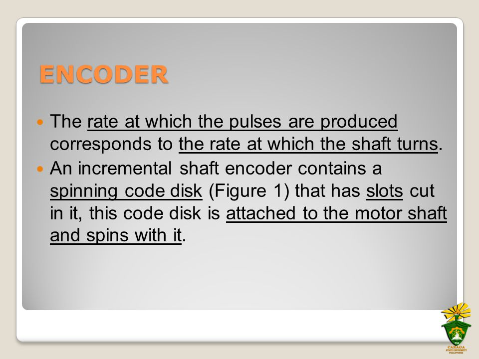 ENCODER The rate at which the pulses are produced corresponds to the rate at which the shaft turns. An incremental shaft encoder contains a spinning c