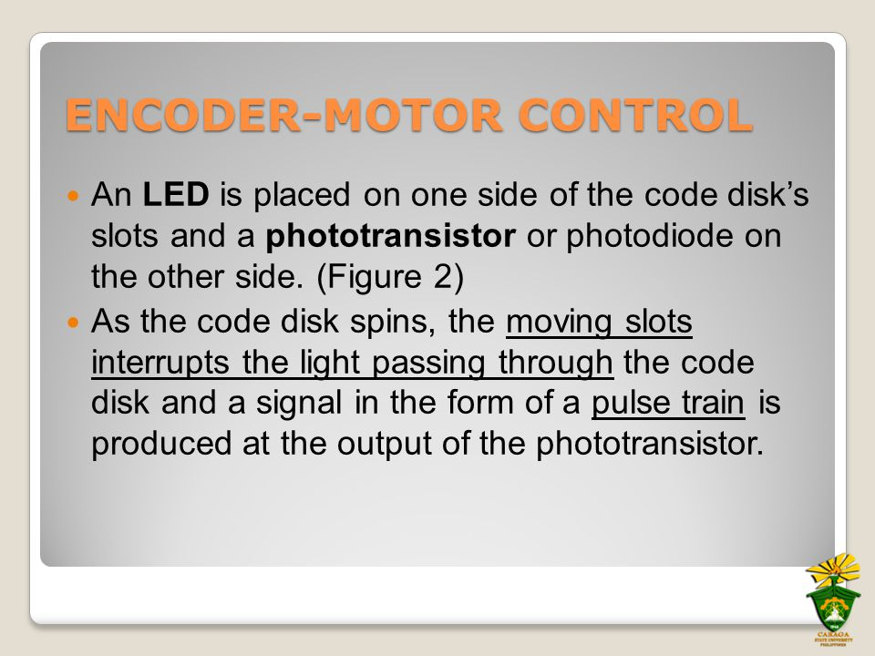 ENCODER-MOTOR CONTROL An LED is placed on one side of the code disk's slots and a phototransistor or photodiode on the other side. (Figure 2) As the c